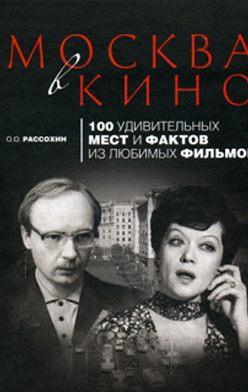 Олег Рассохин - Москва в кино. 100 удивительных мест и фактов из любимых фильмов