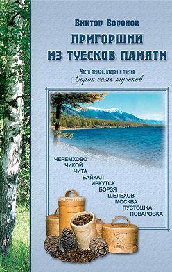 Виктор Воронов - Пригоршни из туесков памяти. Части первая, вторая и третья