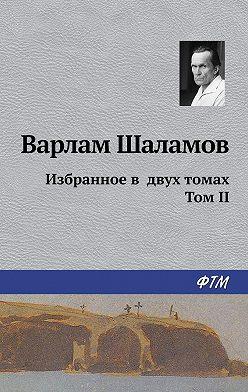 Варлам Шаламов - Избранное в двух томах. Том II