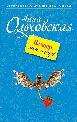 Анна Ольховская - Вампир, мон амур!