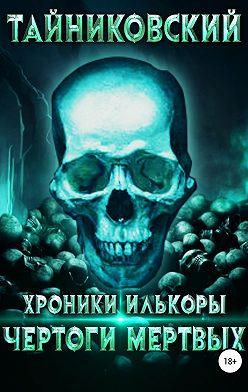 Тайниковский - Хроники Илькоры. Чертоги мертвых