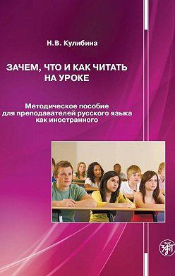 Наталья Кулибина - Зачем, что и как читать на уроке. Методическое пособие для преподавателей русского языка как иностранного