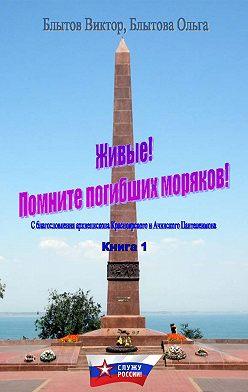 Виктор Блытов - Живые! Помните погибших моряков! Книга 1