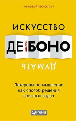 Эдвард де Боно - Искусство думать. Латеральное мышление как способ решения сложных задач