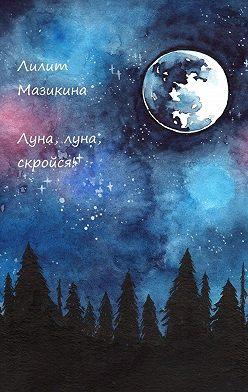 Лилит Мазикина - Луна, луна, скройся!