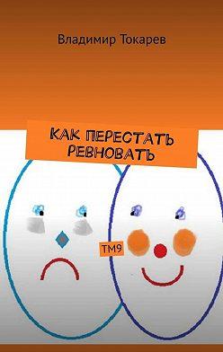 Владимир Токарев - Как перестать ревновать. ТМ9