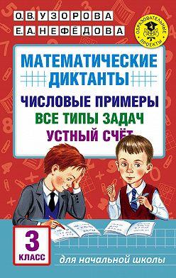 Ольга Узорова - Математические диктанты. Числовые примеры. Все типы задач. Устный счет. 3класс
