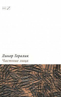 Линор Горалик - Частные лица. Биографии поэтов, рассказанные ими самими