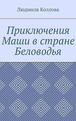 Людмила Козлова - Приключения Маши в стране Беловодья