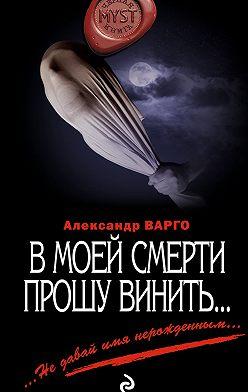 Александр Варго - В моей смерти прошу винить… (сборник)
