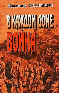 Владимир Владыкин - Вкаждом доме война