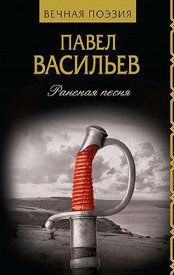 Павел Васильев - Раненая песня