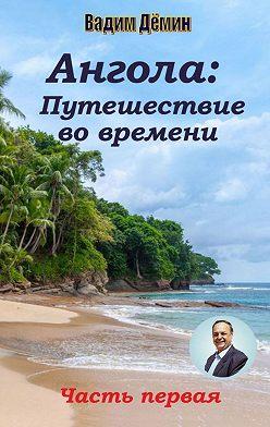 Вадим Дёмин - Ангола: Путешествие вовремени. Часть первая