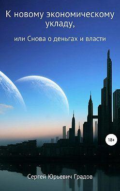 Сергей Градов - К новому экономическому укладу, или Снова о деньгах и власти