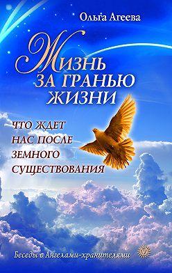 Ольга Агеева - Жизнь за гранью жизни. Что ждет нас после земного существования