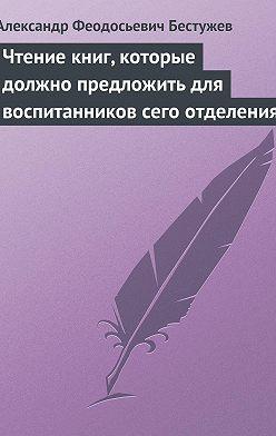 Александр Бестужев - Чтение книг, которые должно предложить для воспитанников сего отделения