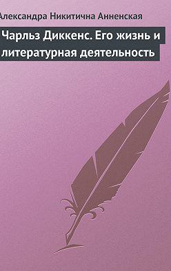 Александра Анненская - Чарльз Диккенс. Его жизнь и литературная деятельность