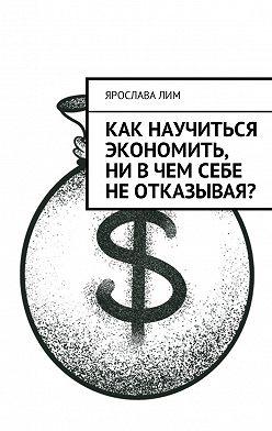 Ярослава Лим - Как научиться экономить, ни вчем себе неотказывая?