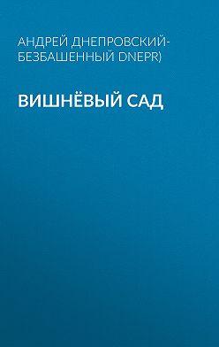 Андрей Днепровский-Безбашенный (A.DNEPR) - Вишнёвый сад