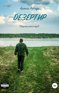 Артем Лобчук - Дезертир. Сборник рассказов
