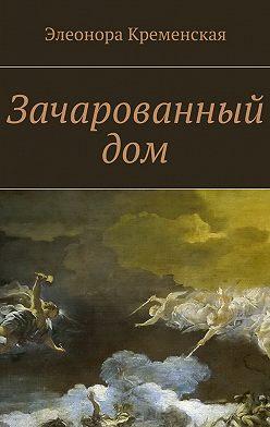 Элеонора Кременская - Зачарованный дом