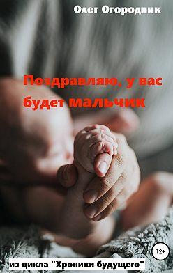 Олег Огородник - Хроники будущего. Поздравляю, у вас будет мальчик