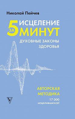 Николай Пейчев - Исцеление за 5 минут. Духовные законы здоровья
