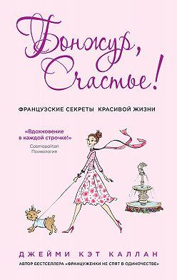 Джейми Кэт Каллан - Бонжур, Счастье! Французские секреты красивой жизни