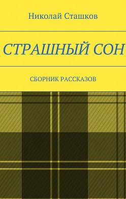 Николай Сташков - Страшный сон. Сборник рассказов