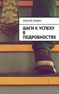 Алексей Злобин - Шаги к успеху в подробностях