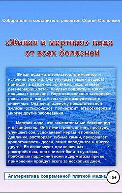 Сергей Степочкин - «Живая и мертвая» вода от всех болезней