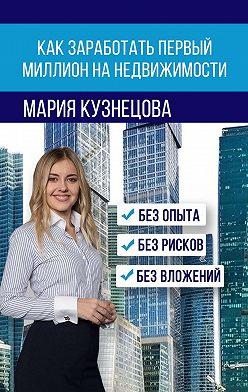 Мария Кузнецова - Как заработать первый миллион на недвижимости