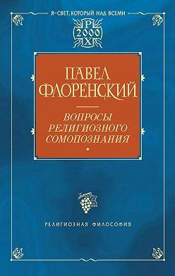 Павел Флоренский - Вопросы религиозного самопознания