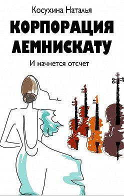Наталья Косухина - Корпорация Лемнискату. И начнется отсчет