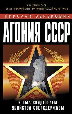 Николай Зенькович - Агония СССР. Я был свидетелем убийства Сверхдержавы