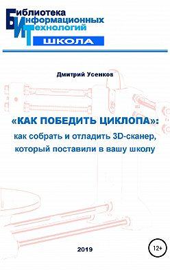 Дмитрий Усенков - «Как победить циклопа»: как собрать и отладить 3D-сканер, который поставили в вашу школу
