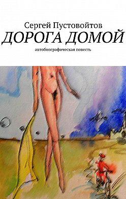 Сергей Пустовойтов - Дорога домой. Автобиографическая повесть