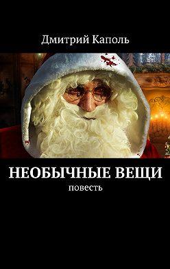 Дмитрий Каполь - Необычныевещи. Повесть