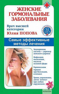 Юлия Попова - Женские гормональные заболевания. Самые эффективные методы лечения