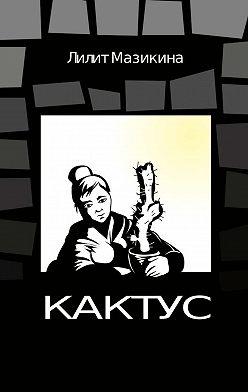 Лилит Мазикина - Кактус