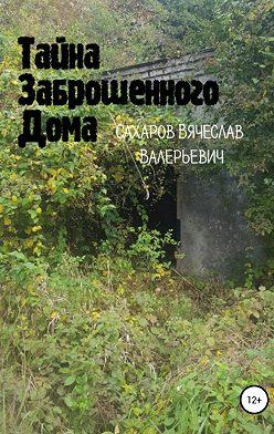 Вячеслав Сахаров - Тайна Заброшенного Дома