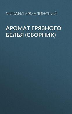 Михаил Армалинский - Аромат грязного белья (сборник)