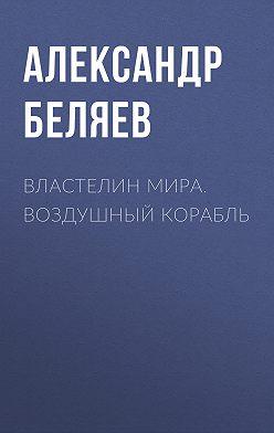Александр Беляев - Властелин Мира. Воздушный корабль