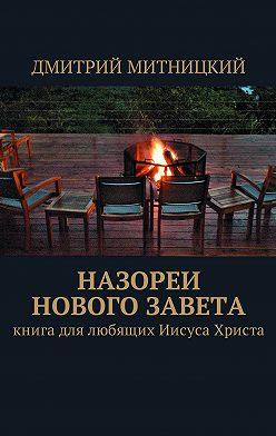 Дмитрий Митницкий - Назореи Нового Завета. Книга для любящих Иисуса Христа