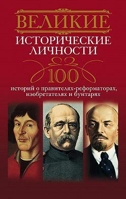 Неустановленный автор - Великие исторические личности. 100 историй о правителях-реформаторах, изобретателях и бунтарях