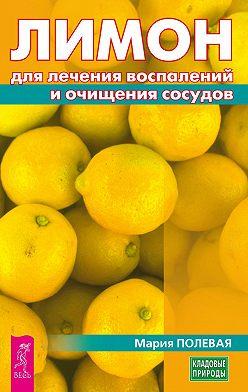 Мария Полевая - Лимон для лечения воспалений и очищения сосудов