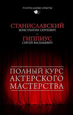 Константин Станиславский - Полный курс актерского мастерства (сборник)