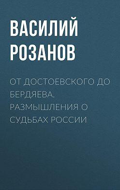 Василий Розанов - От Достоевского до Бердяева. Размышления о судьбах России