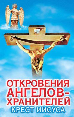 Ренат Гарифзянов - Откровения ангелов-хранителей. Крест Иисуса