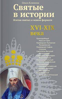 Ольга Клюкина - Святые в истории. Жития святых в новом формате. XVI-XIX века